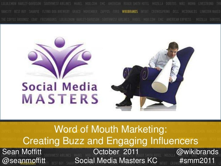 Word of Mouth Marketing:     Creating Buzz and Engaging InfluencersSean Moffitt         October 2011         @wikibrands@s...