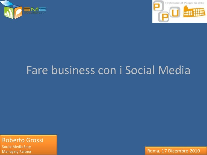 Fare business con i Social MediaRoberto GrossiSocial Media EasyManaging Partner                    Roma, 17 Dicembre 2010