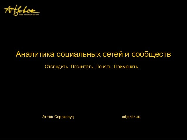 Аналитика социальных сетей и сообществ Антон Сорокопуд artjoker.ua Отследить. Посчитать. Понять. Применить.