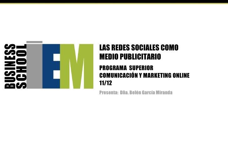 LAS REDES SOCIALES COMOMEDIO PUBLICITARIOPROGRAMA SUPERIORCOMUNICACIÓN Y MARKETING ONLINE11/12Presenta: Dña. Belén García ...