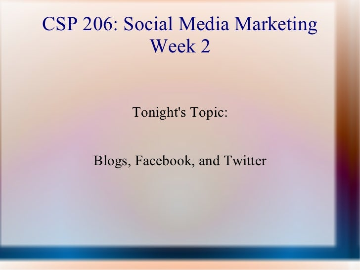 CSP 206: Social Media Marketing Week 2 Tonight's Topic: Blogs, Facebook, and Twitter