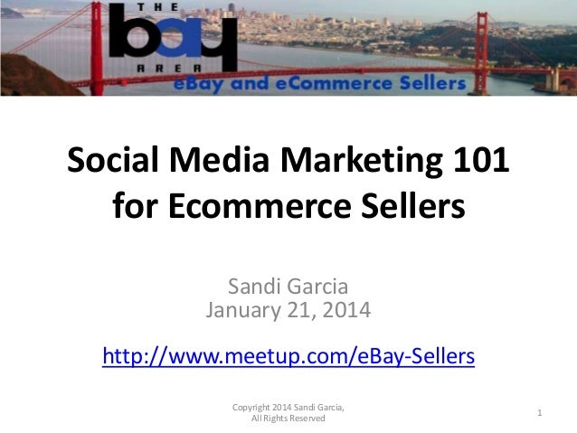 Social Media Marketing 101 for Ecommerce Sellers Sandi Garcia January 21, 2014 http://www.meetup.com/eBay-Sellers Copyrigh...