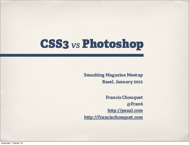 CSS3 vs Photoshop Smashing Magazine Meetup Basel, January 2012 Francis Chouquet @Fran6 h p://peaxl.com h p://francischouqu...