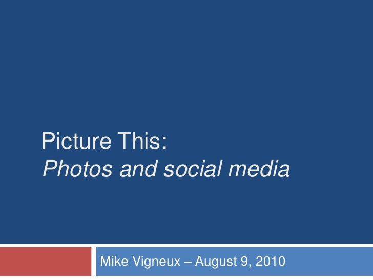 Picture This: Photos and social media<br />Mike Vigneux – August 9, 2010<br />