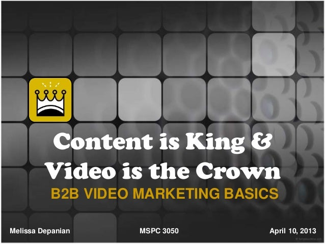Content is King &         Video is the Crown          B2B VIDEO MARKETING BASICSMelissa Depanian    MSPC 3050      April 1...