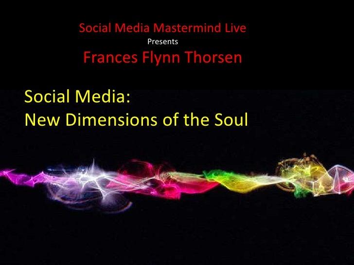 Social Media Mastermind Live<br />Presents<br />Frances Flynn Thorsen<br />Social Media: <br />New Dimensions of the Soul ...