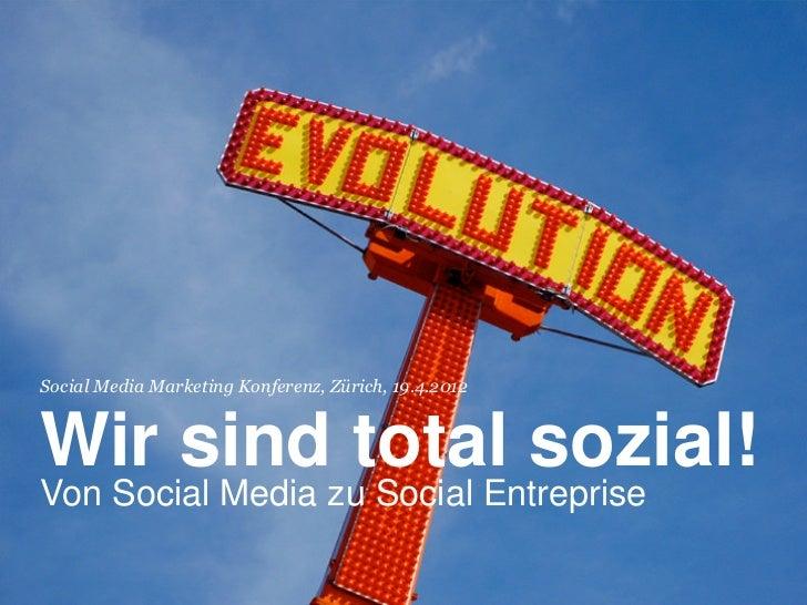 Social Media Marketing Konferenz, Zürich, 19.4.2012Wir sind total sozial!Von Social Media zu Social Entreprise!