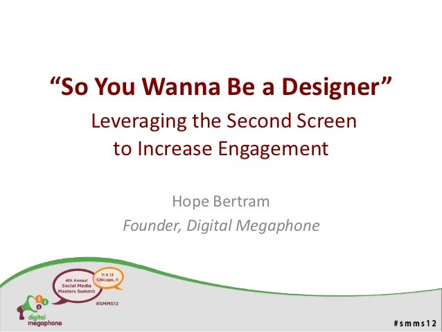 """So You Wanna Be a Designer""   Leveraging the Second Screen     to Increase Engagement            Hope Bertram      Founde..."