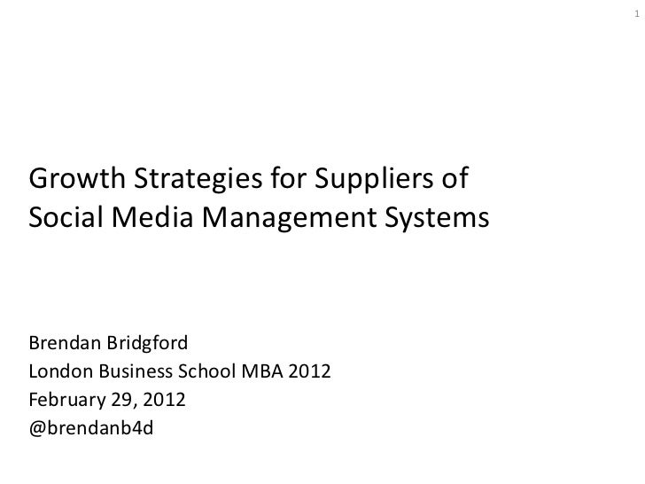 1Growth Strategies for Suppliers ofSocial Media Management SystemsBrendan BridgfordLondon Business School MBA 2012February...
