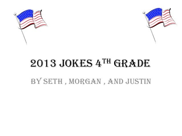 2013 Jokes 4th Grade By Seth , Morgan , and Justin