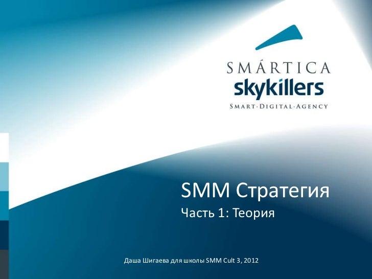 SMM Стратегия                Часть 1: ТеорияДаша Шигаева для школы SMM Cult 3, 2012