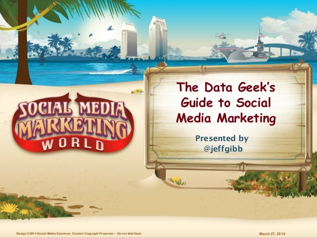 March 27, 2014Design ©2014 Social Media Examiner, Content Copyright Presenter • Do not distribute The Data Geek's Guide to...