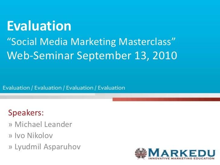 "Evaluation""Social Media Marketing Masterclass""Web-Seminar September 13, 2010<br />Speakers:<br />» Michael Leander<br />» ..."