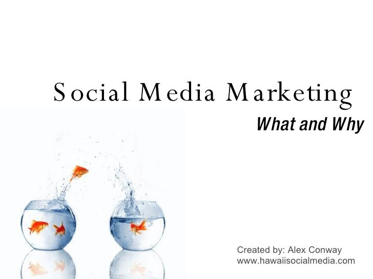 Social Media Marketing  What and Why Created by: Alex Conway www.hawaiisocialmedia.com