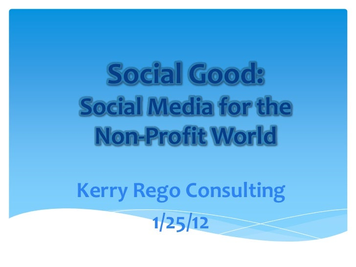 Social Good:Social Media for the Non-Profit WorldKerry Rego Consulting        1/25/12
