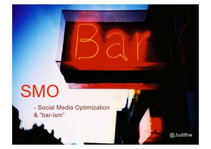 "SMO  - Social Media Optimization  & ""bar-ism""                                   @Judithw"
