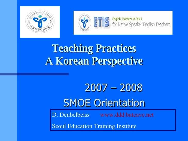 Teaching Practices A Korean Perspective 2007 – 2008 SMOE Orientation D. Deubelbeiss  www.ddd.batcave.net Seoul Education T...