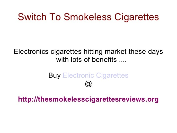 Switch To Smokeless Cigarettes Electronics cigarettes hitting market these days with lots of benefits .... Buy  Electronic...