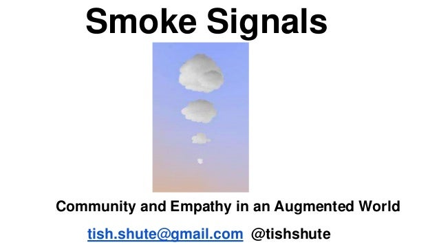 Smoke Signals Community and Empathy in an Augmented World tish.shute@gmail.com @tishshute