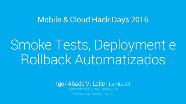 Mobile & Cloud Hack Days 2016 Smoke Tests, Deployment e Rollback Automatizados Igor Abade V. Leite | Lambda3 MicrosoftMVP,...