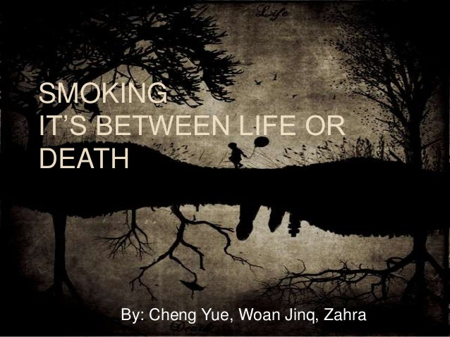 SMOKING IT'S BETWEEN LIFE OR DEATH By: Cheng Yue, Woan Jinq, Zahra