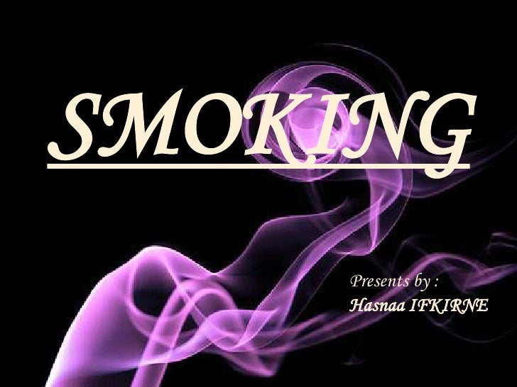 SMOKING     Presents by :     Hasnaa IFKIRNE
