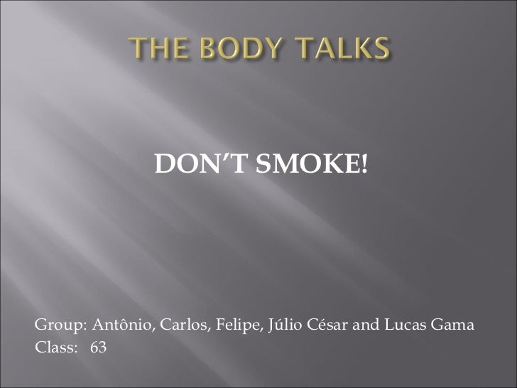 DON'T SMOKE!Group: Antônio, Carlos, Felipe, Júlio César and Lucas GamaClass: 63