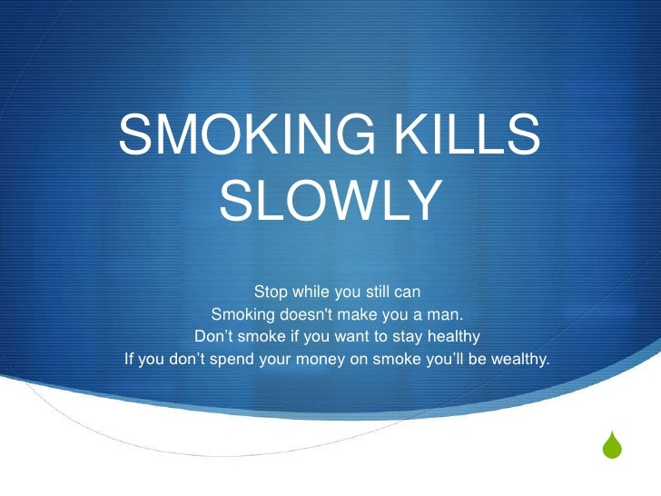 SMOKING KILLS SLOWLY <br />Stop while you still can<br />Smoking doesn't make you a man.<br />Don't smoke if you want to s...