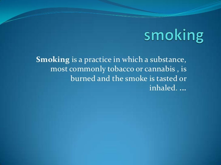 smoking<br />Smoking is a practice in which a substance, most commonly tobacco or cannabis , is burned and the smoke is ta...