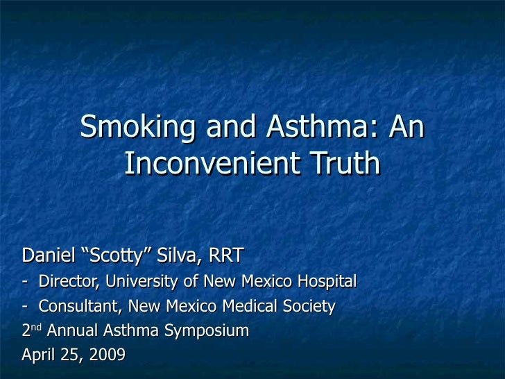 "Smoking and Asthma: An         Inconvenient TruthDaniel ""Scotty"" Silva, RRT- Director, University of New Mexico Hospital- ..."
