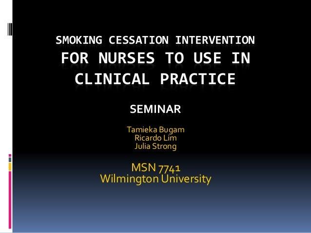 SMOKING CESSATION INTERVENTION FOR NURSES TO USE IN CLINICAL PRACTICE SEMINAR Tamieka Bugam Ricardo Lim Julia Strong MSN 7...