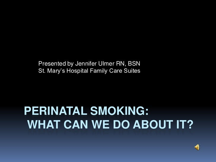 Perinatal Smoking: what can we do about it?<br />Presented by Jennifer Ulmer RN, BSN<br />St. Mary's Hospital Family Care ...