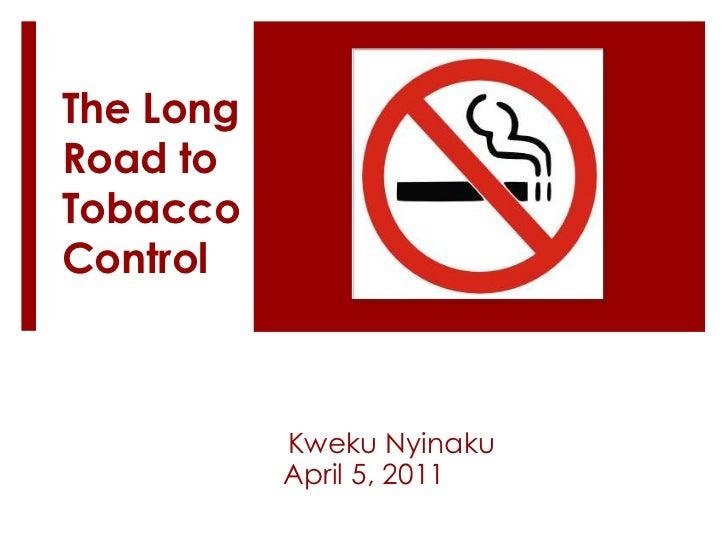 The Long Road to Tobacco Control<br />KwekuNyinaku<br />April 5, 2011<br />
