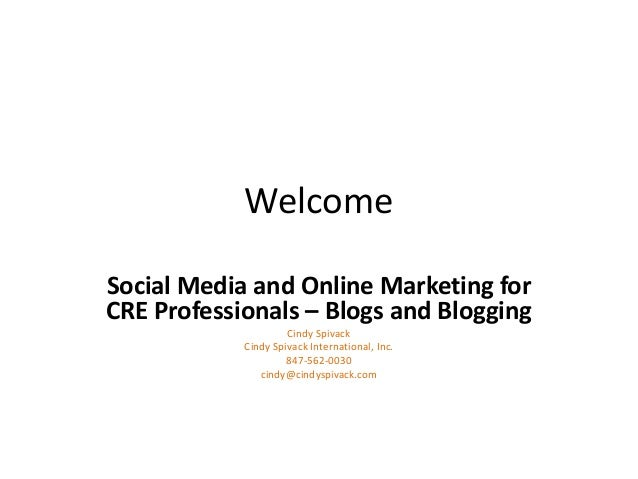 WelcomeSocial Media and Online Marketing forCRE Professionals – Blogs and BloggingCindy SpivackCindy Spivack International...