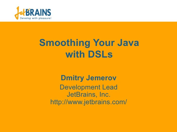 Smoothing Your Java with DSLs Dmit ry Jemerov Development Lead JetBrains, Inc. ht tp://www.jetbrains.com/
