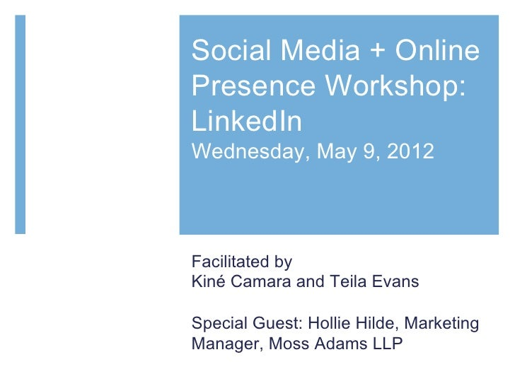 Social Media + OnlinePresence Workshop:LinkedInWednesday, May 9, 2012Facilitated byKiné Camara and Teila EvansSpecial Gues...