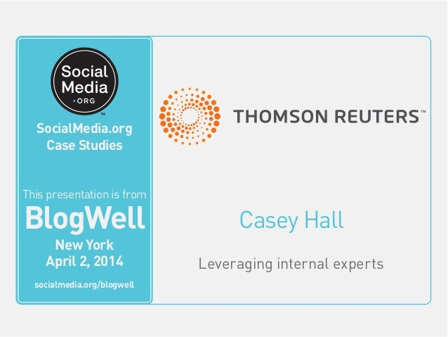 BlogWell New York Social Media Case Study: Thomson Reuters, presented by Casey Hall