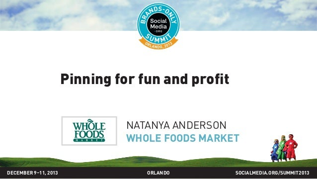 Pinning for fun and profit NATANYA ANDERSON WHOLE FOODS MARKET SOCIALMEDIA.ORG/SUMMIT2013ORLANDODECEMBER 9–11, 2013
