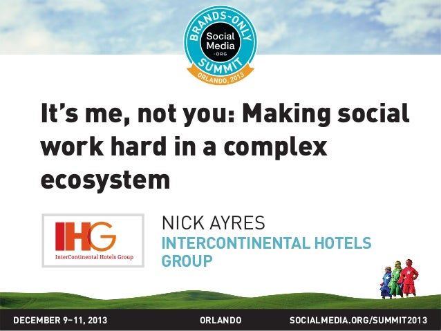 SOCIALMEDIA.ORG/SUMMIT2013ORLANDO It's me, not you: Making social work hard in a complex ecosystem NICK AYRES INTERCONTINE...