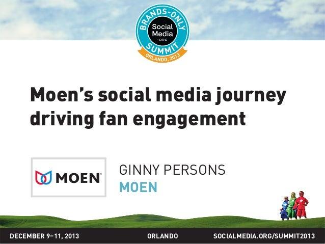 SOCIALMEDIA.ORG/SUMMIT2013ORLANDO Moen's social media journey driving fan engagement GINNY PERSONS MOEN DECEMBER 9–11, 2013