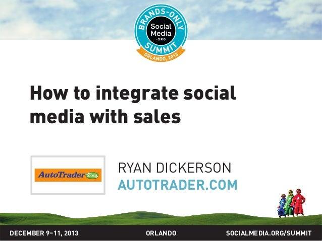How to integrate social media with sales RYAN DICKERSON AUTOTRADER.COM  DECEMBER 9–11, 2013  ORLANDO  SOCIALMEDIA.ORG/SUMM...