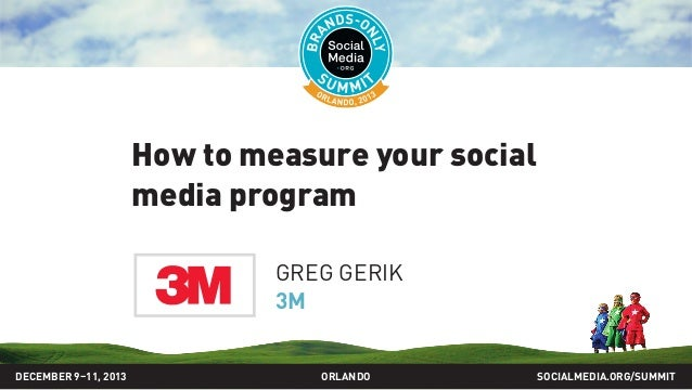 How to measure your social media program GREG GERIK 3M DECEMBER 9–11, 2013  ORLANDO  SOCIALMEDIA.ORG/SUMMIT