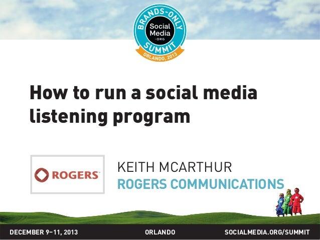 How to run a social media listening program KEITH MCARTHUR ROGERS COMMUNICATIONS  DECEMBER 9–11, 2013  ORLANDO  SOCIALMEDI...