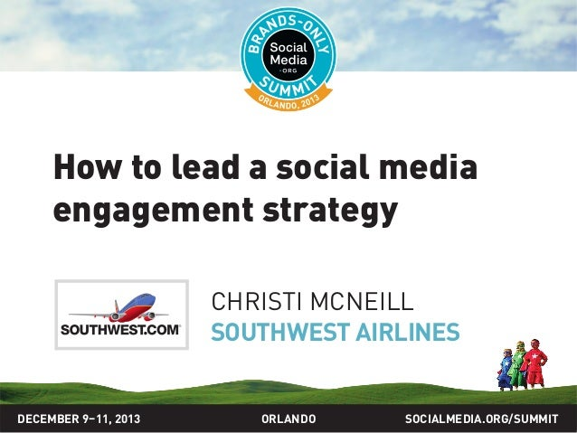 How to lead a social media engagement strategy CHRISTI MCNEILL SOUTHWEST AIRLINES  DECEMBER 9–11, 2013  ORLANDO  SOCIALMED...