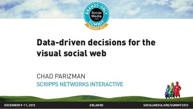 Data-driven decisions for the visual social web CHAD PARIZMAN SCRIPPSNETWORKSINTERACTIVE SOCIALMEDIA.ORG/SUMMIT2013ORLANDO...