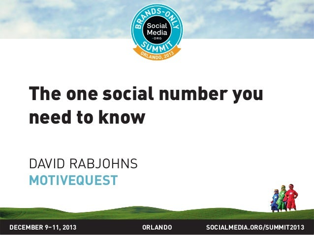 SOCIALMEDIA.ORG/SUMMIT2013ORLANDO The one social number you need to know DAVID RABJOHNS MOTIVEQUEST DECEMBER 9–11, 2013