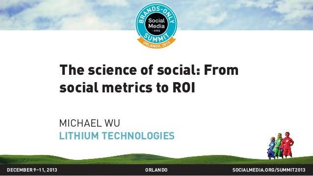 The science of social: From social metrics to ROI MICHAEL WU LITHIUM TECHNOLOGIES SOCIALMEDIA.ORG/SUMMIT2013ORLANDODECEMBE...