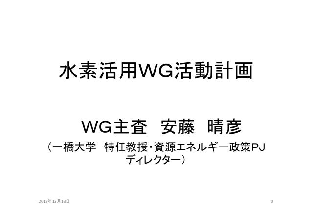 水素活用WG活動計画              WG主査 安藤 晴彦  (一橋大学 特任教授・資源エネルギー政策PJ          ディレクター)2012年12月13日                0