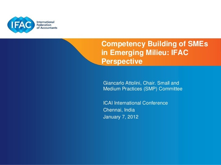 Competency Building of SMEsin Emerging Milieu: IFACPerspectiveGiancarlo Attolini, Chair. Small andMedium Practices (SMP) C...