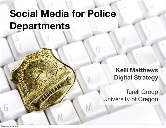 Social Media for PoliceDepartmentsKelli MatthewsDigital StrategyTurell GroupUniversity of OregonThursday, May 9, 13